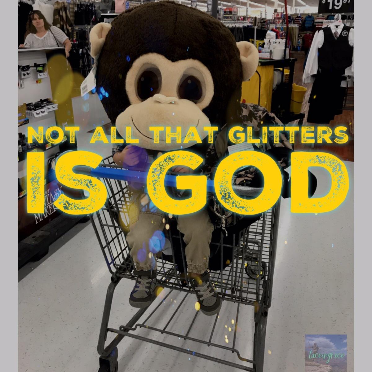Not all that glitters isGod